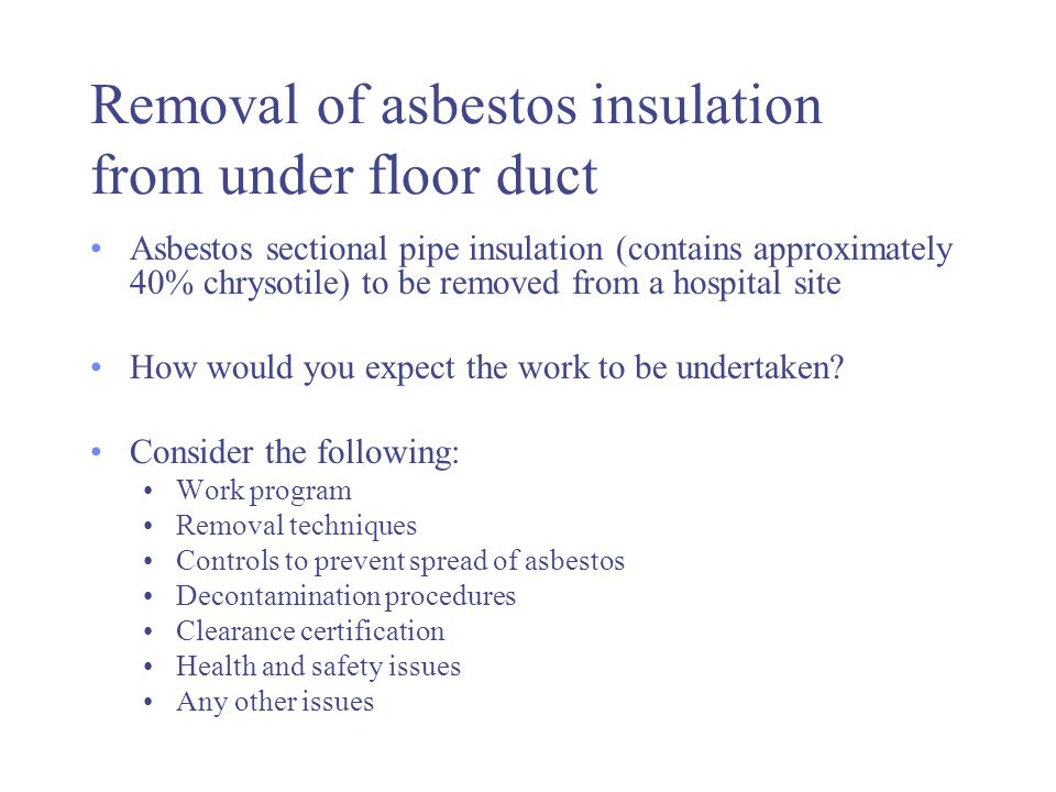 Removal of asbestos insulation from under floor duct Asbestos sectional pipe insulation (contains approximately 40% chrysotile) to be removed from a h
