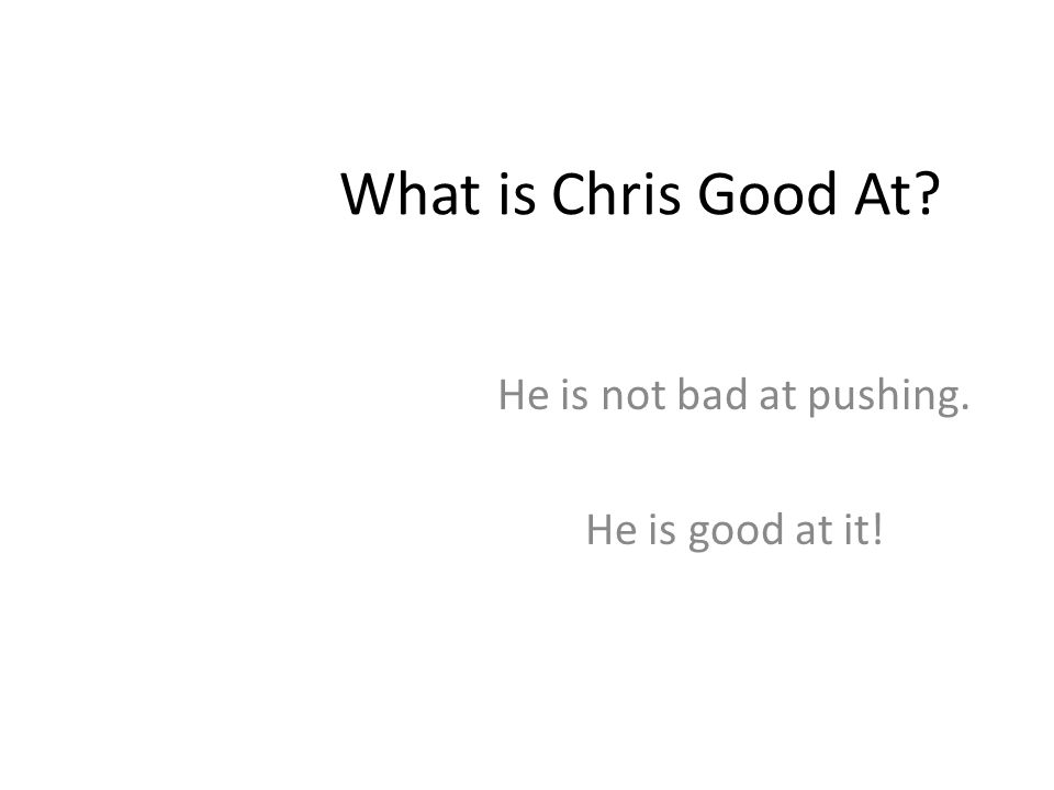 Chris is his Name Chris is his name and pushing is his game You can catch him pushing, in the sun and rain He is pushing high, and pushing low He is p