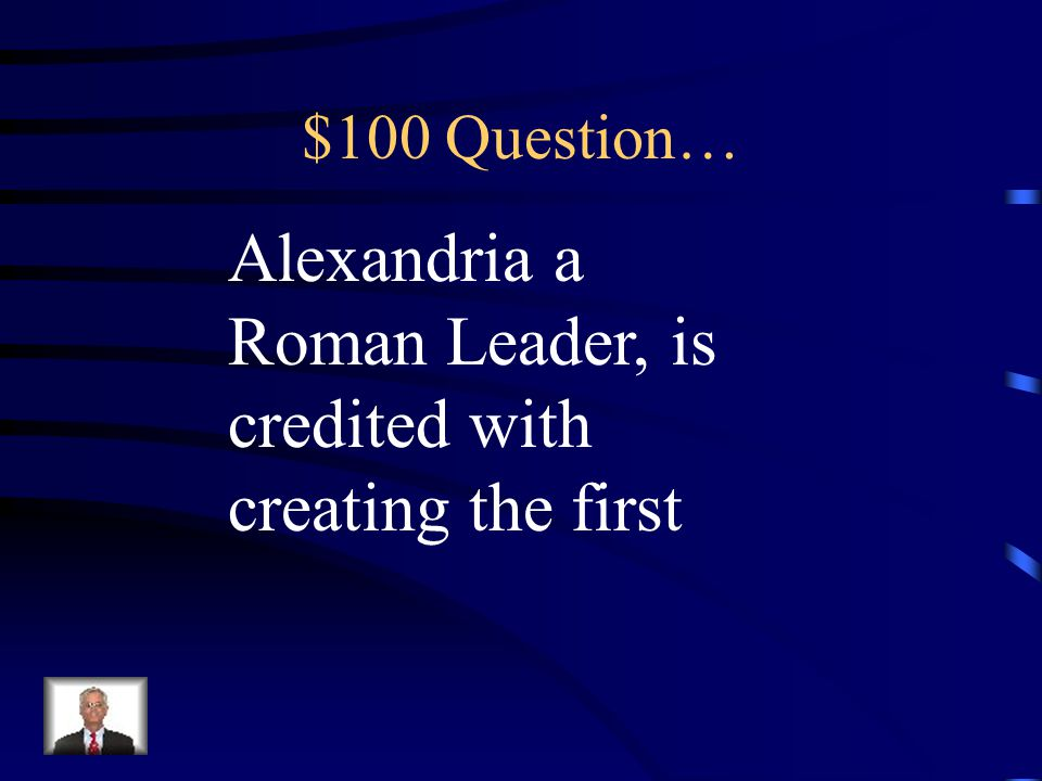 $100 Question… Alexandria a Roman Leader, is credited with creating the first