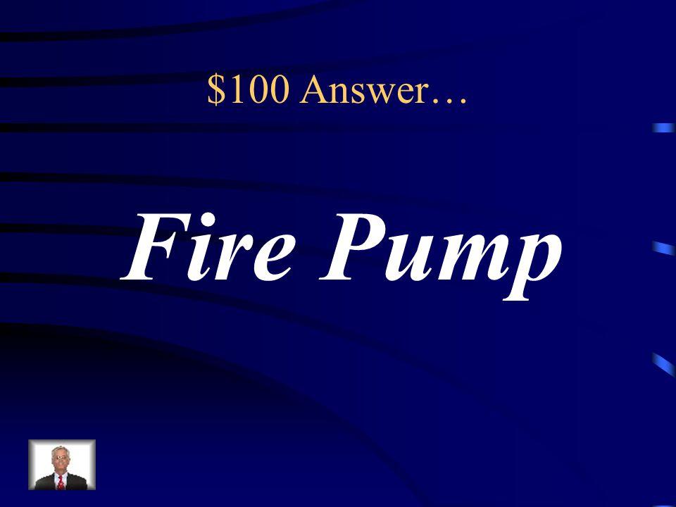 $100 Answer… Fire Pump