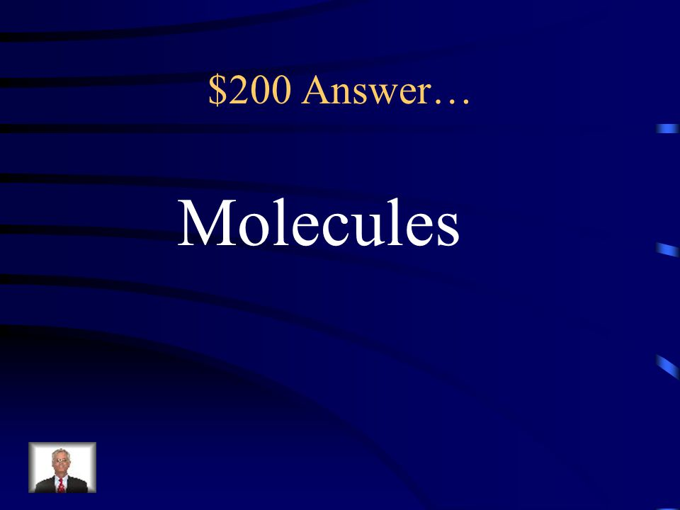 $200 Answer… Molecules