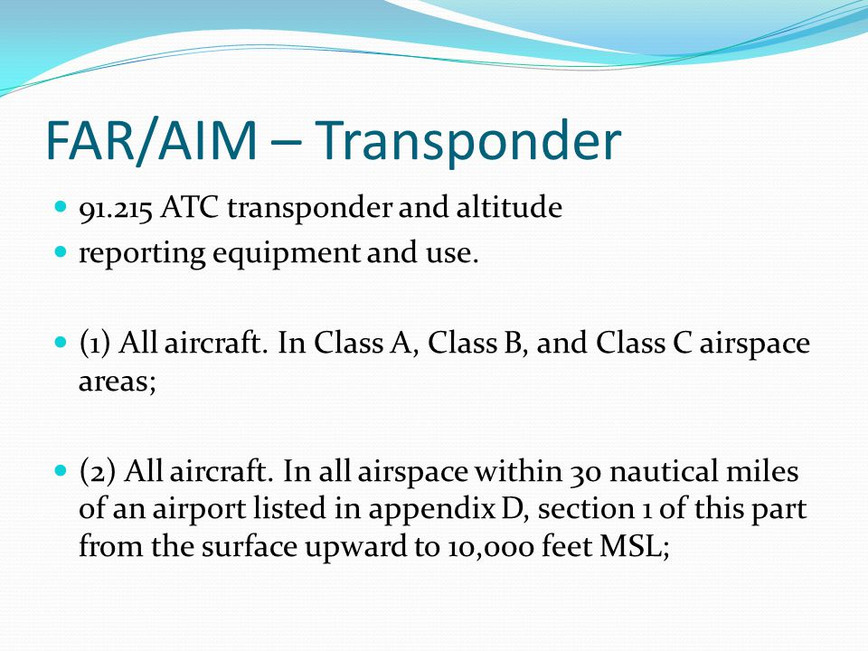 FAR/AIM – Transponder 91.215 ATC transponder and altitude reporting equipment and use. (1) All aircraft. In Class A, Class B, and Class C airspace are
