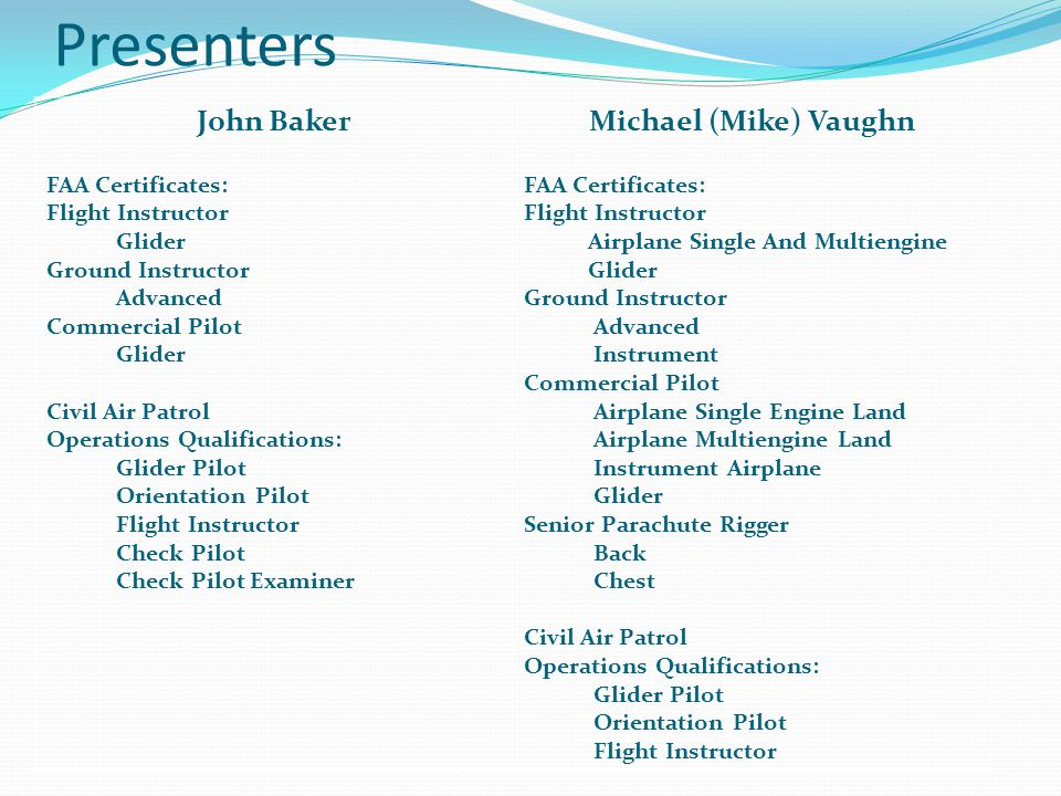 Presenters John Baker FAA Certificates: Flight Instructor Glider Ground Instructor Advanced Commercial Pilot Glider Civil Air Patrol Operations Qualifications: Glider Pilot Orientation Pilot Flight Instructor Check Pilot Check Pilot Examiner Michael (Mike) Vaughn FAA Certificates: Flight Instructor Airplane Single And Multiengine Glider Ground Instructor Advanced Instrument Commercial Pilot Airplane Single Engine Land Airplane Multiengine Land Instrument Airplane Glider Senior Parachute Rigger Back Chest Civil Air Patrol Operations Qualifications: Glider Pilot Orientation Pilot Flight Instructor
