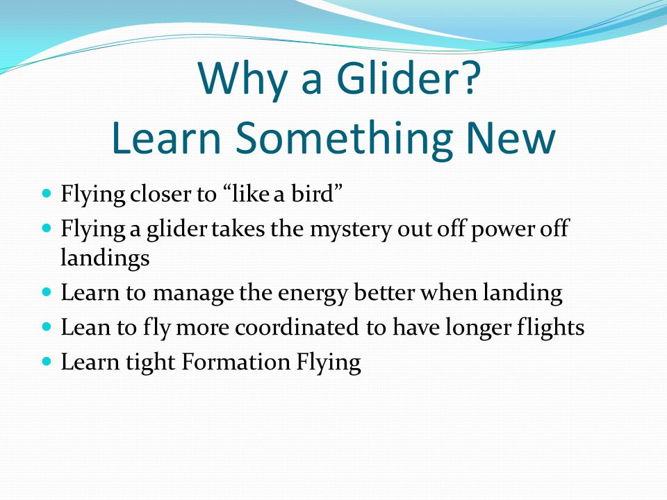"Why a Glider? Learn Something New Flying closer to ""like a bird"" Flying a glider takes the mystery out off power off landings Learn to manage the ener"