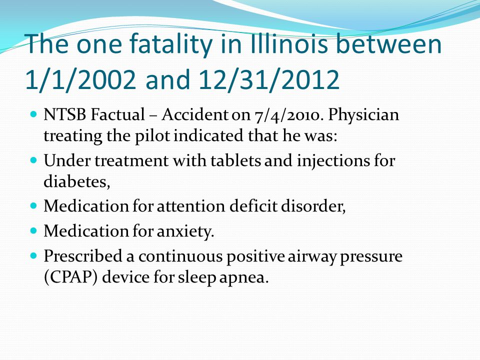 The one fatality in Illinois between 1/1/2002 and 12/31/2012 NTSB Factual – Accident on 7/4/2010. Physician treating the pilot indicated that he was:
