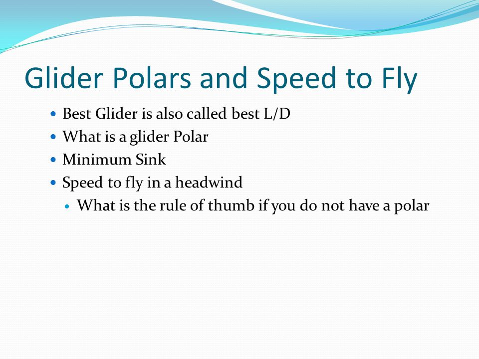 Glider Polars and Speed to Fly Best Glider is also called best L/D What is a glider Polar Minimum Sink Speed to fly in a headwind What is the rule of