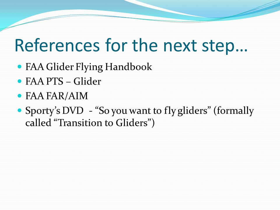 References for the next step… FAA Glider Flying Handbook FAA PTS – Glider FAA FAR/AIM Sporty's DVD - So you want to fly gliders (formally called Transition to Gliders )