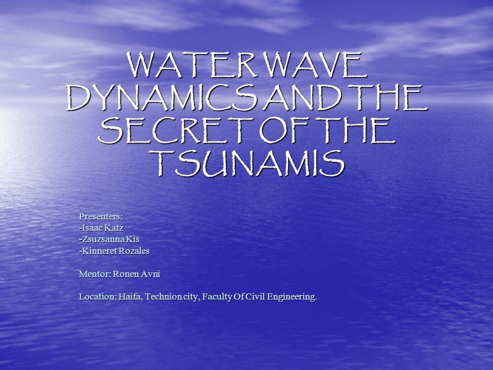 WATER WAVE DYNAMICS AND THE SECRET OF THE TSUNAMIS Presenters: -Isaac Katz -Zsuzsanna Kis -Kinneret Rozales Mentor: Ronen Avni Location: Haifa, Technion city, Faculty Of Civil Engineering.