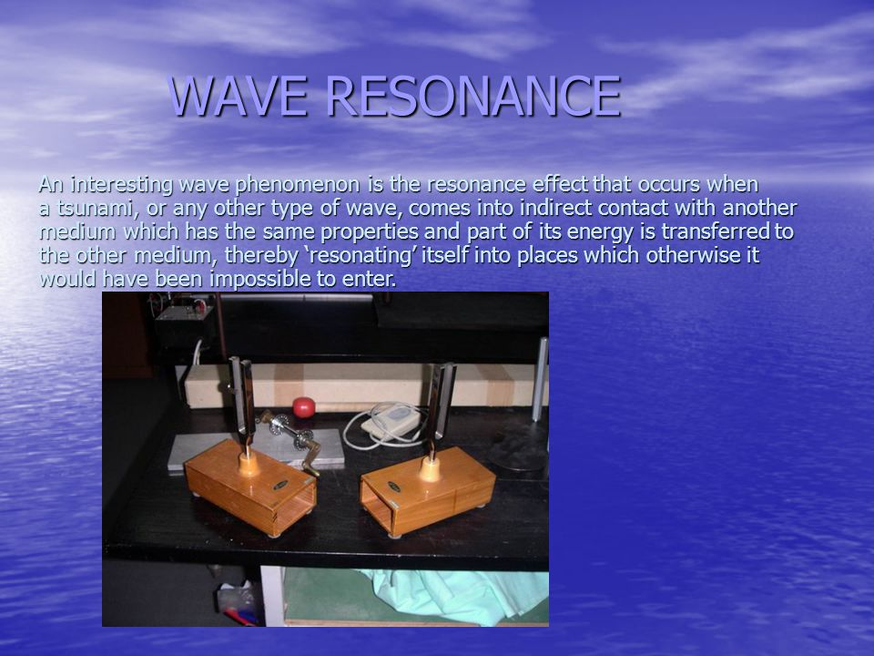 WAVE RESONANCE An interesting wave phenomenon is the resonance effect that occurs when a tsunami, or any other type of wave, comes into indirect contact with another medium which has the same properties and part of its energy is transferred to the other medium, thereby 'resonating' itself into places which otherwise it would have been impossible to enter.