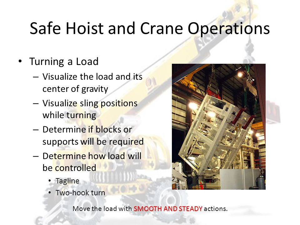 Safe Hoist and Crane Operations Pulling a Load – Use of hoists and cranes for pulling a load is NOT recommended. – If necessary use a pulley (snatch)