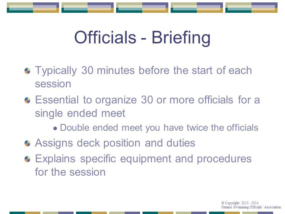 © Copyright 2010 - 2014 Ontario Swimming Officials' Association Typically 30 minutes before the start of each session Essential to organize 30 or more officials for a single ended meet Double ended meet you have twice the officials Assigns deck position and duties Explains specific equipment and procedures for the session Officials - Briefing
