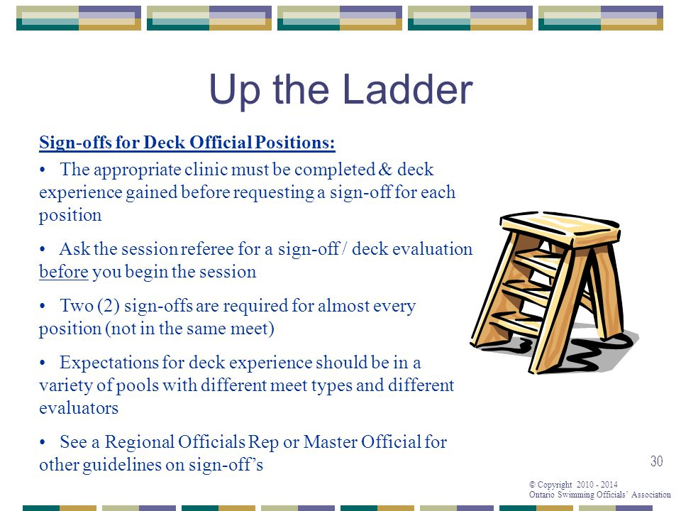 © Copyright 2010 - 2014 Ontario Swimming Officials' Association 30 Up the Ladder Sign-offs for Deck Official Positions: The appropriate clinic must be completed & deck experience gained before requesting a sign-off for each position Ask the session referee for a sign-off / deck evaluation before you begin the session Two (2) sign-offs are required for almost every position (not in the same meet) Expectations for deck experience should be in a variety of pools with different meet types and different evaluators See a Regional Officials Rep or Master Official for other guidelines on sign-off's