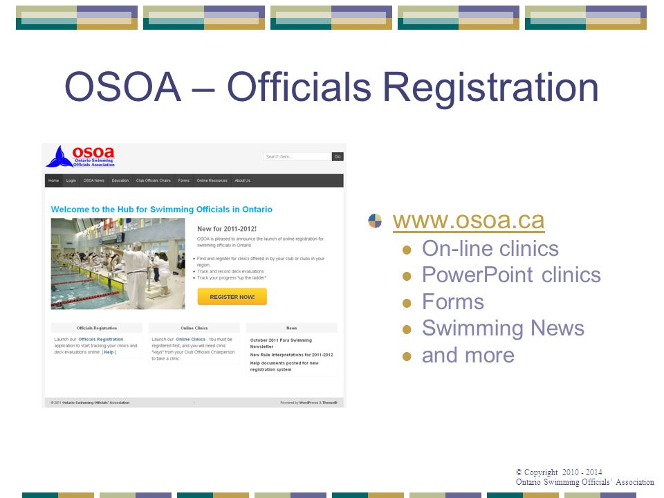 © Copyright 2010 - 2014 Ontario Swimming Officials' Association OSOA – Officials Registration www.osoa.ca On-line clinics PowerPoint clinics Forms Swimming News and more