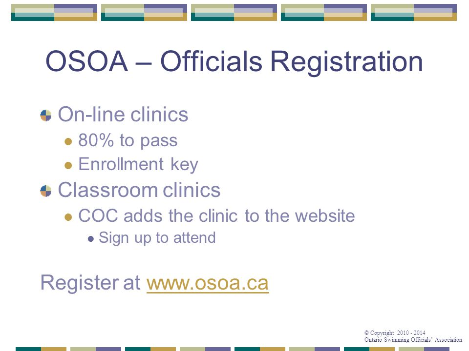 © Copyright 2010 - 2014 Ontario Swimming Officials' Association OSOA – Officials Registration On-line clinics 80% to pass Enrollment key Classroom clinics COC adds the clinic to the website Sign up to attend Register at www.osoa.cawww.osoa.ca