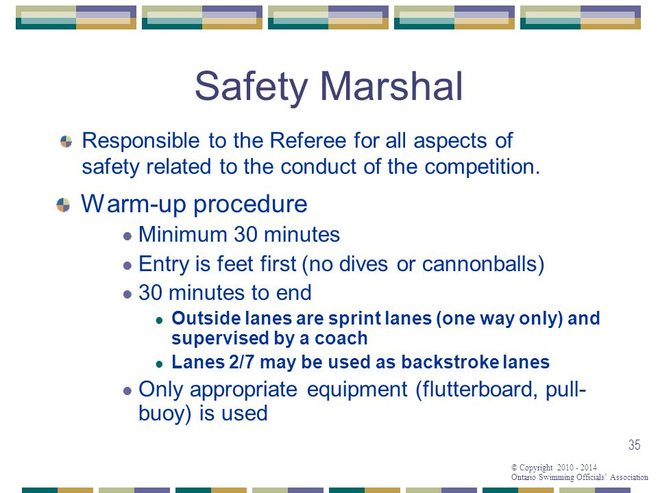 © Copyright 2010 - 2014 Ontario Swimming Officials' Association 35 Safety Marshal Warm-up procedure Minimum 30 minutes Entry is feet first (no dives or cannonballs) 30 minutes to end Outside lanes are sprint lanes (one way only) and supervised by a coach Lanes 2/7 may be used as backstroke lanes Only appropriate equipment (flutterboard, pull- buoy) is used Responsible to the Referee for all aspects of safety related to the conduct of the competition.