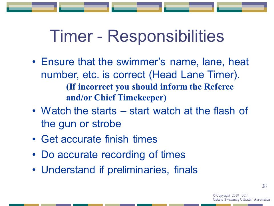 © Copyright 2010 - 2014 Ontario Swimming Officials' Association 38 Timer - Responsibilities Ensure that the swimmer's name, lane, heat number, etc.