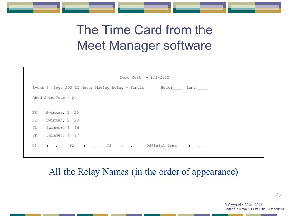 © Copyright 2010 - 2014 Ontario Swimming Officials' Association 42 The Time Card from the Meet Manager software All the Relay Names (in the order of appearance)