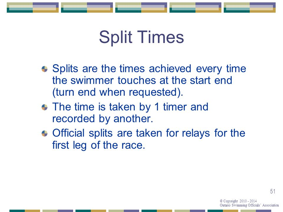 © Copyright 2010 - 2014 Ontario Swimming Officials' Association 51 Split Times Splits are the times achieved every time the swimmer touches at the start end (turn end when requested).