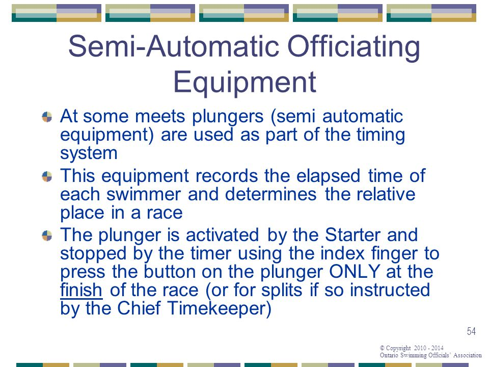 © Copyright 2010 - 2014 Ontario Swimming Officials' Association 54 Semi-Automatic Officiating Equipment At some meets plungers (semi automatic equipment) are used as part of the timing system This equipment records the elapsed time of each swimmer and determines the relative place in a race The plunger is activated by the Starter and stopped by the timer using the index finger to press the button on the plunger ONLY at the finish of the race (or for splits if so instructed by the Chief Timekeeper)