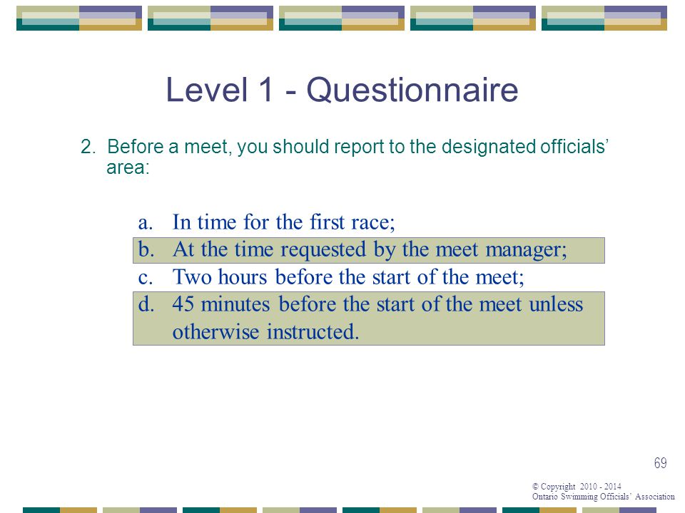© Copyright 2010 - 2014 Ontario Swimming Officials' Association 69 Level 1 - Questionnaire 2.