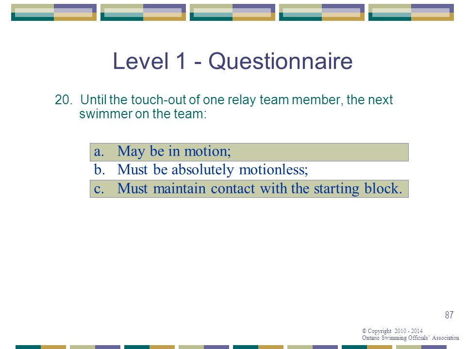 © Copyright 2010 - 2014 Ontario Swimming Officials' Association 87 Level 1 - Questionnaire 20.