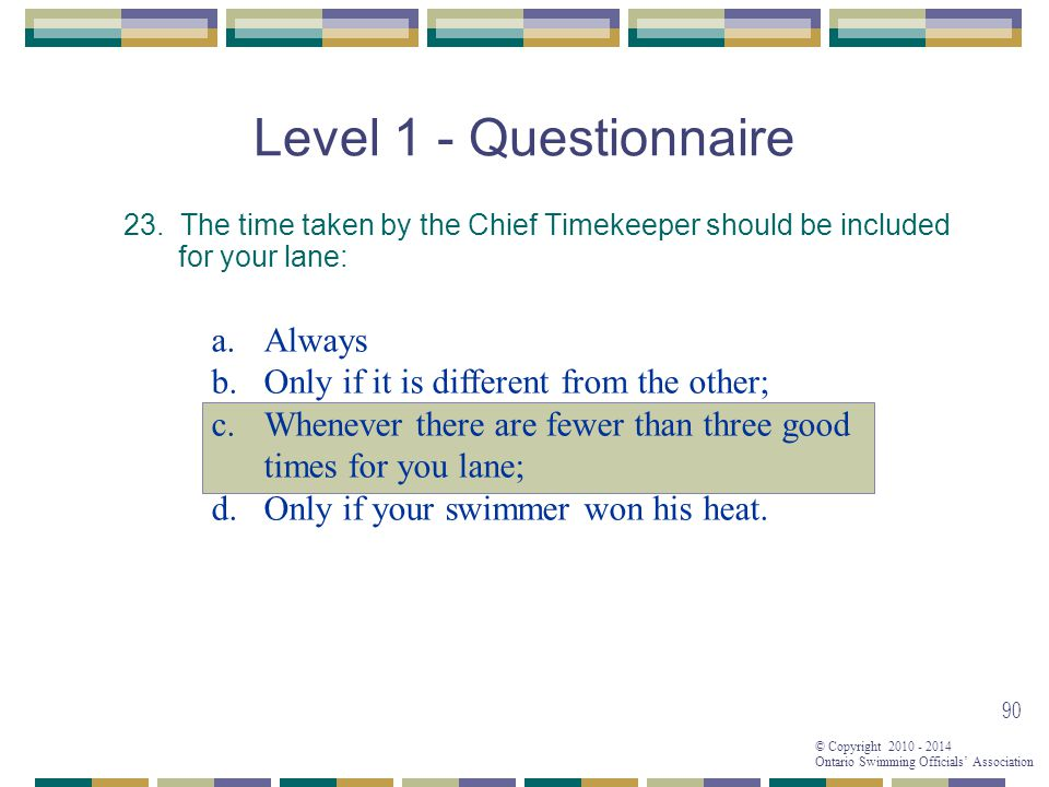 © Copyright 2010 - 2014 Ontario Swimming Officials' Association 90 Level 1 - Questionnaire 23.