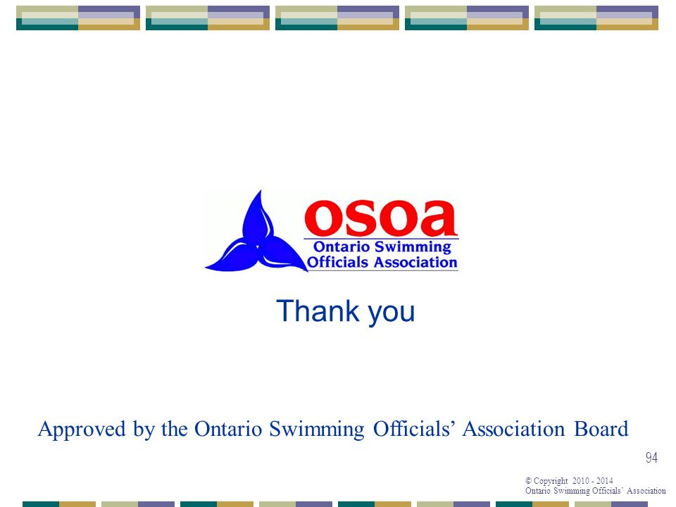 © Copyright 2010 - 2014 Ontario Swimming Officials' Association 94 Thank you Approved by the Ontario Swimming Officials' Association Board