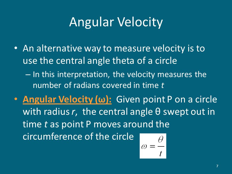 An alternative way to measure velocity is to use the central angle theta of a circle – In this interpretation, the velocity measures the number of radians covered in time t Angular Velocity (ω): Given point P on a circle with radius r, the central angle θ swept out in time t as point P moves around the circumference of the circle 7