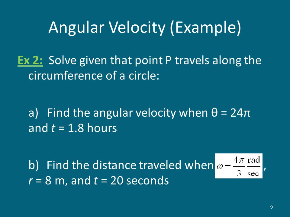 Angular Velocity (Example) Ex 2: Solve given that point P travels along the circumference of a circle: a) Find the angular velocity when θ = 24π and t = 1.8 hours b)Find the distance traveled when, r = 8 m, and t = 20 seconds 9