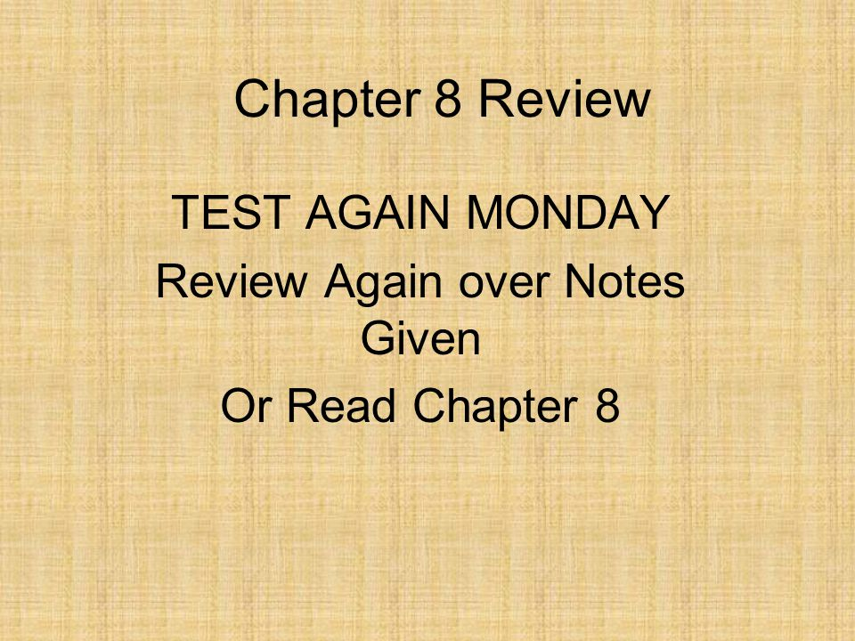 Chapter 8 Review TEST AGAIN MONDAY Review Again over Notes Given Or Read Chapter 8