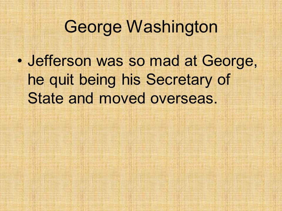 George Washington Jefferson was so mad at George, he quit being his Secretary of State and moved overseas.