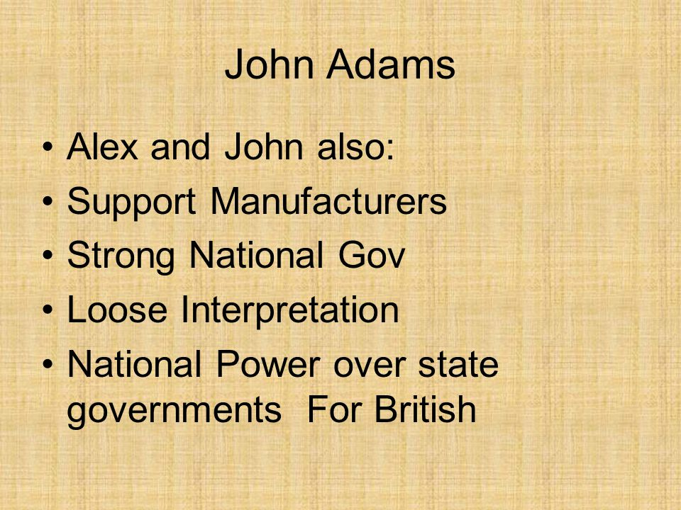John Adams Alex and John also: Support Manufacturers Strong National Gov Loose Interpretation National Power over state governments For British
