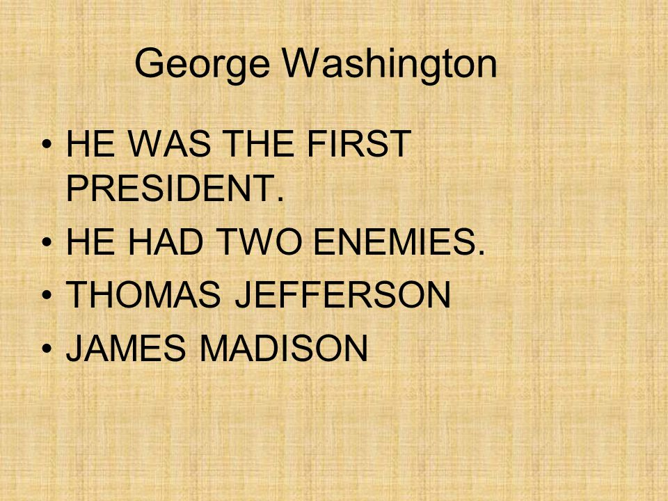 George Washington HE WAS THE FIRST PRESIDENT. HE HAD TWO ENEMIES. THOMAS JEFFERSON JAMES MADISON