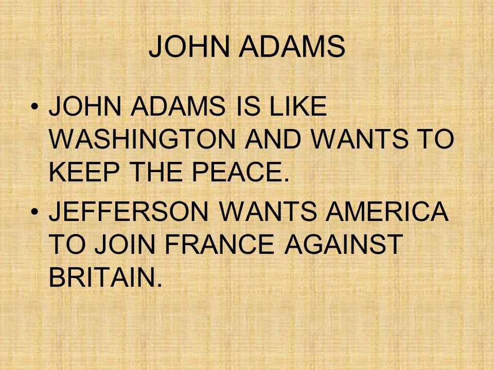 JOHN ADAMS JOHN ADAMS IS LIKE WASHINGTON AND WANTS TO KEEP THE PEACE.