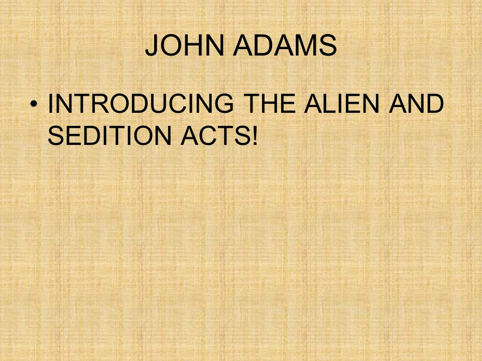 JOHN ADAMS INTRODUCING THE ALIEN AND SEDITION ACTS!