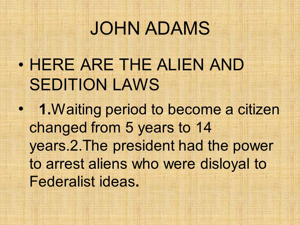 JOHN ADAMS HERE ARE THE ALIEN AND SEDITION LAWS 1.Waiting period to become a citizen changed from 5 years to 14 years.2.The president had the power to arrest aliens who were disloyal to Federalist ideas.