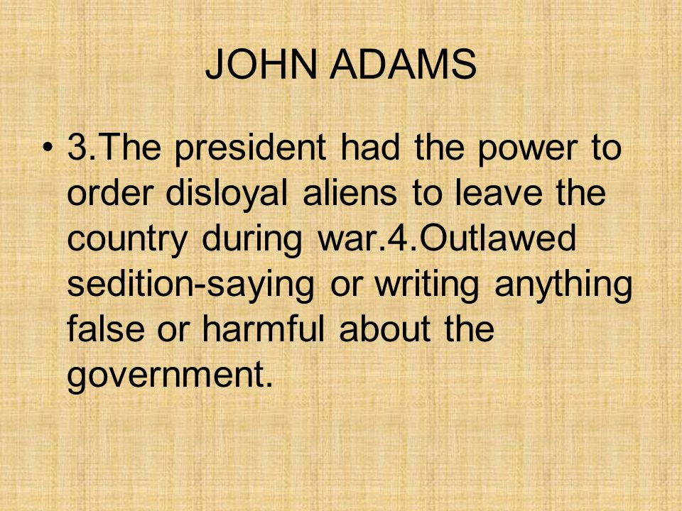 JOHN ADAMS 3.The president had the power to order disloyal aliens to leave the country during war.4.Outlawed sedition-saying or writing anything false or harmful about the government.