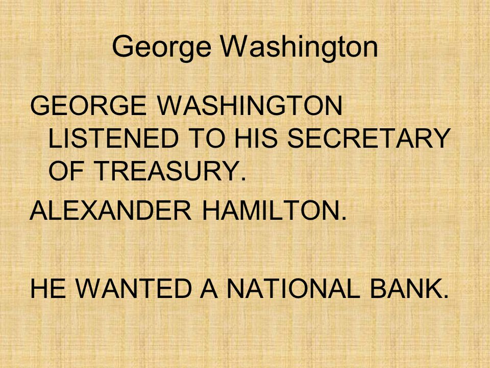 George Washington THOMAS JEFFERSON AND JAMES MADISON BELIEVED THE CONSTITUTION DIDN T SAY THE NATION COULD HAVE A NATIONAL BANK.