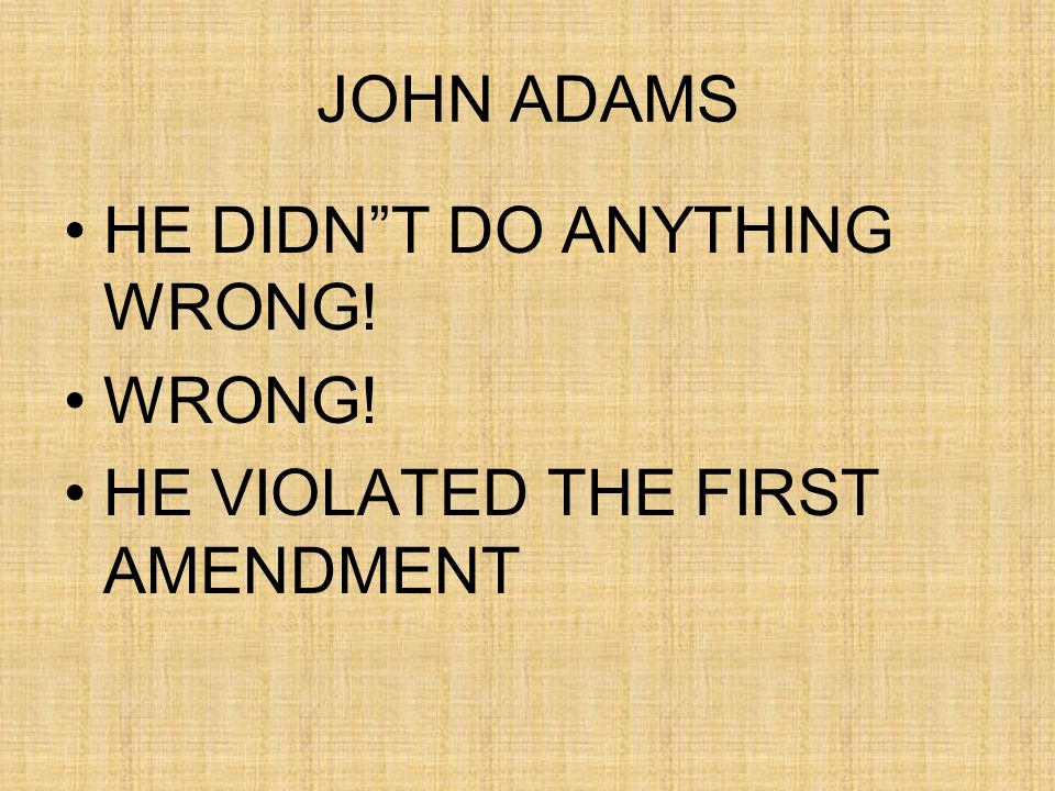 JOHN ADAMS HE DIDN T DO ANYTHING WRONG! WRONG! HE VIOLATED THE FIRST AMENDMENT