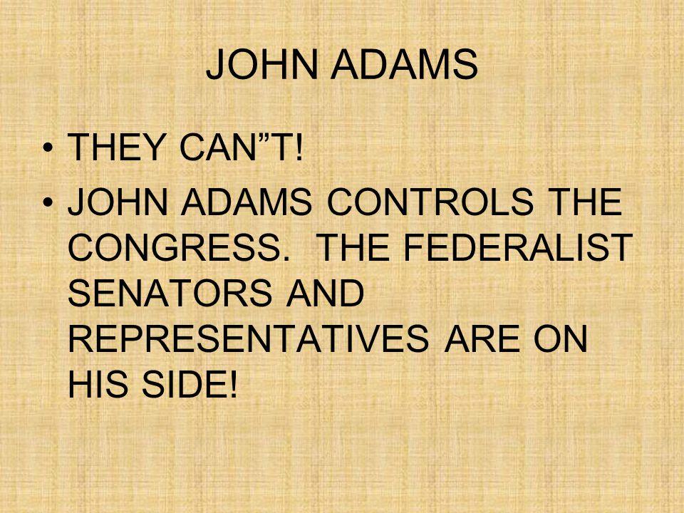 JOHN ADAMS THEY CAN T. JOHN ADAMS CONTROLS THE CONGRESS.