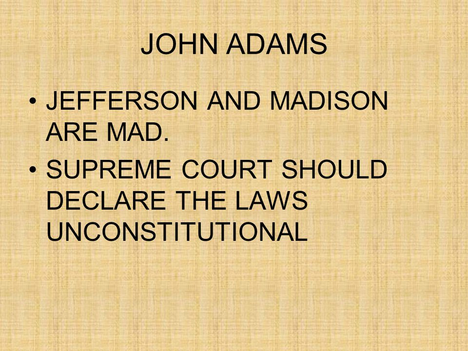 JOHN ADAMS JEFFERSON AND MADISON ARE MAD. SUPREME COURT SHOULD DECLARE THE LAWS UNCONSTITUTIONAL