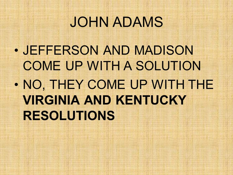 JOHN ADAMS JEFFERSON AND MADISON COME UP WITH A SOLUTION NO, THEY COME UP WITH THE VIRGINIA AND KENTUCKY RESOLUTIONS