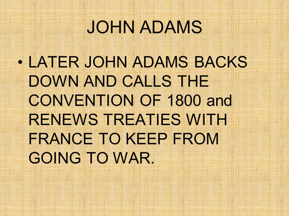 JOHN ADAMS LATER JOHN ADAMS BACKS DOWN AND CALLS THE CONVENTION OF 1800 and RENEWS TREATIES WITH FRANCE TO KEEP FROM GOING TO WAR.