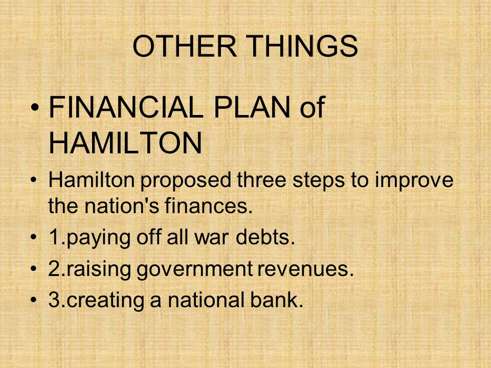 OTHER THINGS FINANCIAL PLAN of HAMILTON Hamilton proposed three steps to improve the nation s finances.