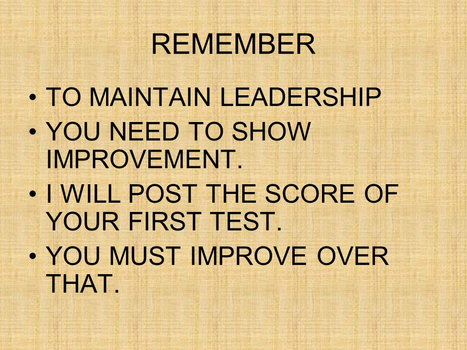 REMEMBER TO MAINTAIN LEADERSHIP YOU NEED TO SHOW IMPROVEMENT.