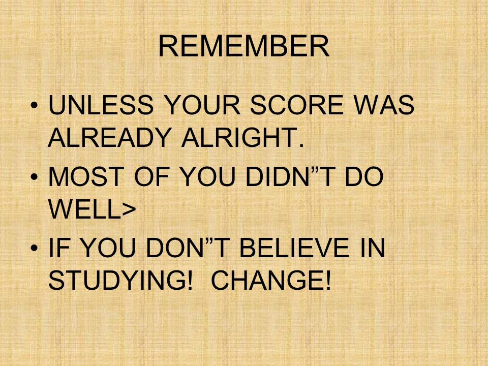 REMEMBER UNLESS YOUR SCORE WAS ALREADY ALRIGHT.