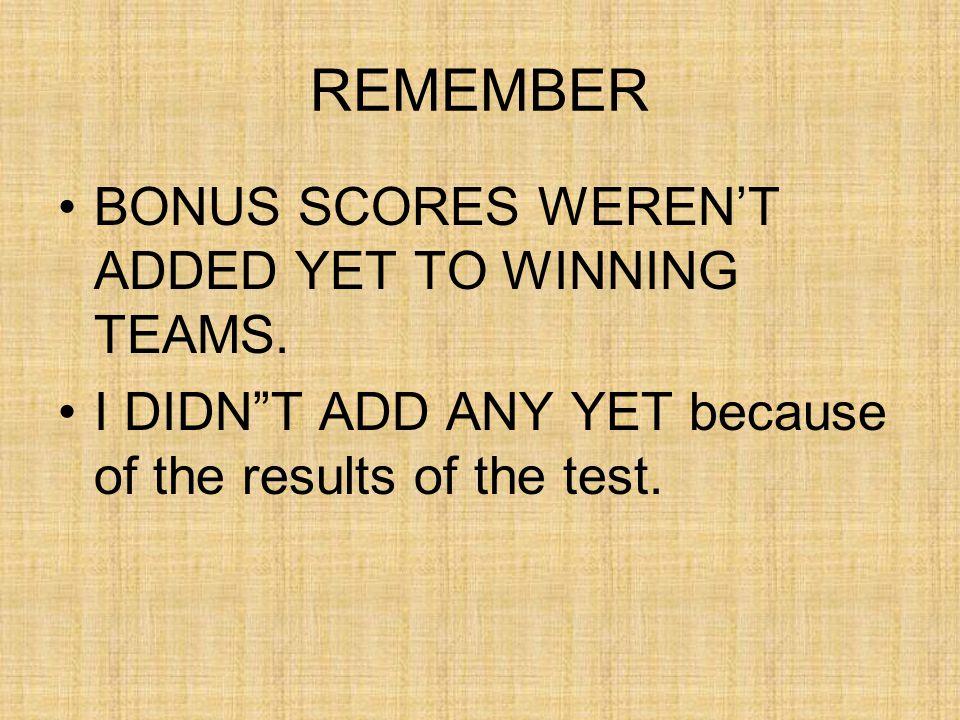 REMEMBER BONUS SCORES WEREN'T ADDED YET TO WINNING TEAMS.