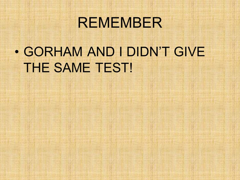 REMEMBER GORHAM AND I DIDN'T GIVE THE SAME TEST!