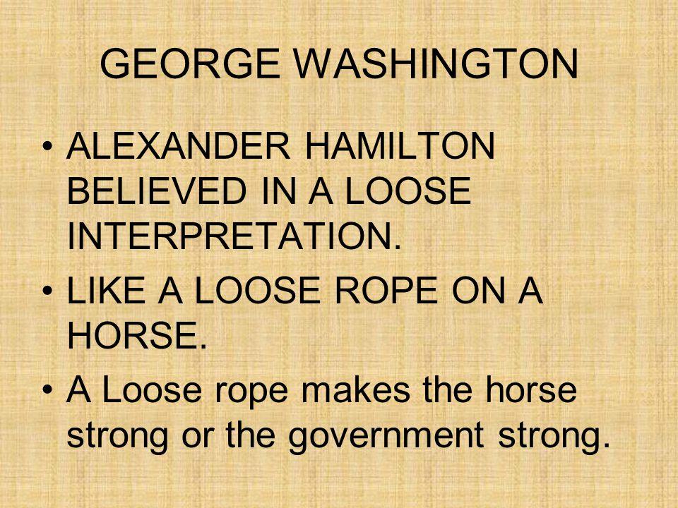 GEORGE WASHINGTON ALEXANDER HAMILTON BELIEVED IN A LOOSE INTERPRETATION.