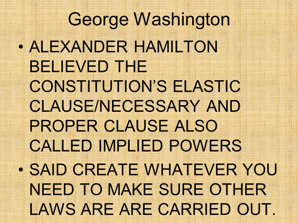 George Washington ALEXANDER HAMILTON BELIEVED THE CONSTITUTION'S ELASTIC CLAUSE/NECESSARY AND PROPER CLAUSE ALSO CALLED IMPLIED POWERS SAID CREATE WHATEVER YOU NEED TO MAKE SURE OTHER LAWS ARE ARE CARRIED OUT.